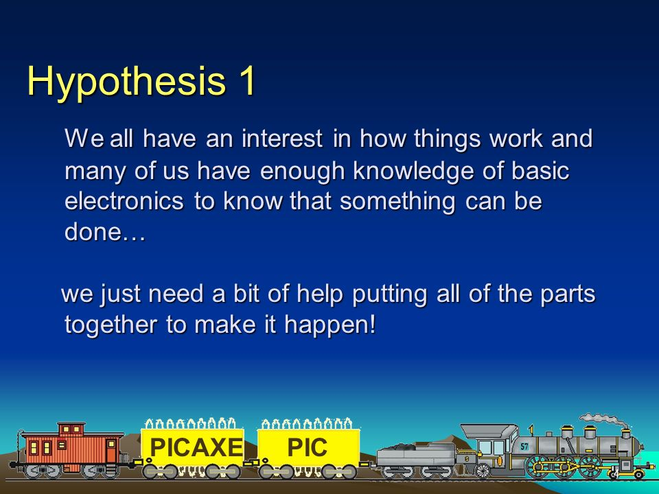 Hypothesis 1 We all have an interest in how things work and many of us have enough knowledge of basic electronics to know that something can be done…