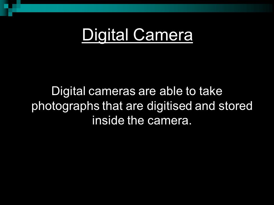 Digital Camera Digital cameras are able to take photographs that are digitised and stored inside the camera.