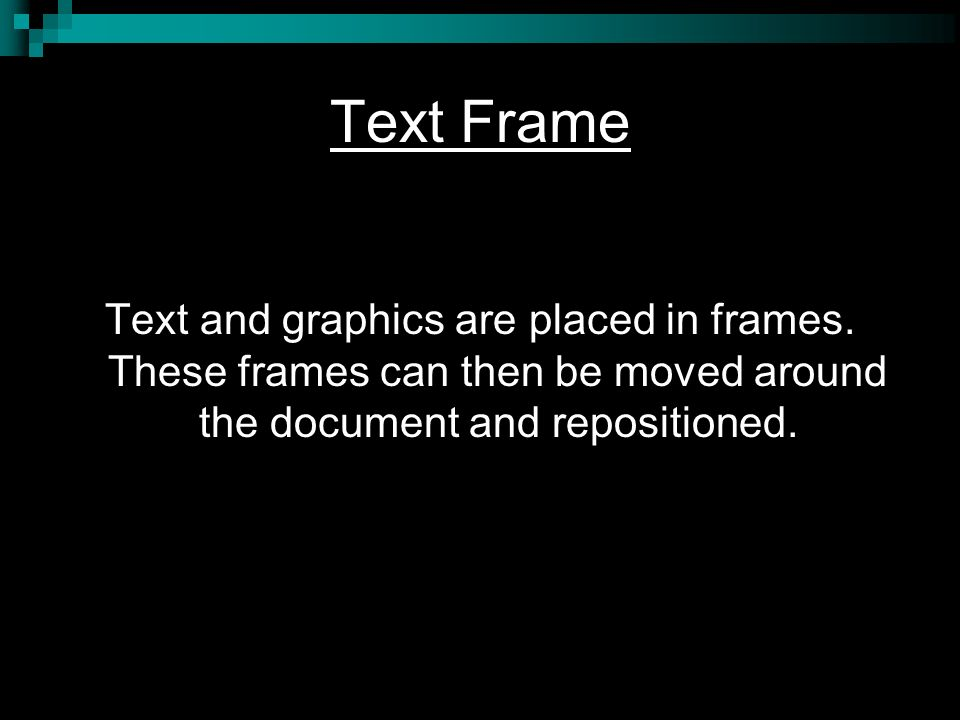 Text Frame Text and graphics are placed in frames.
