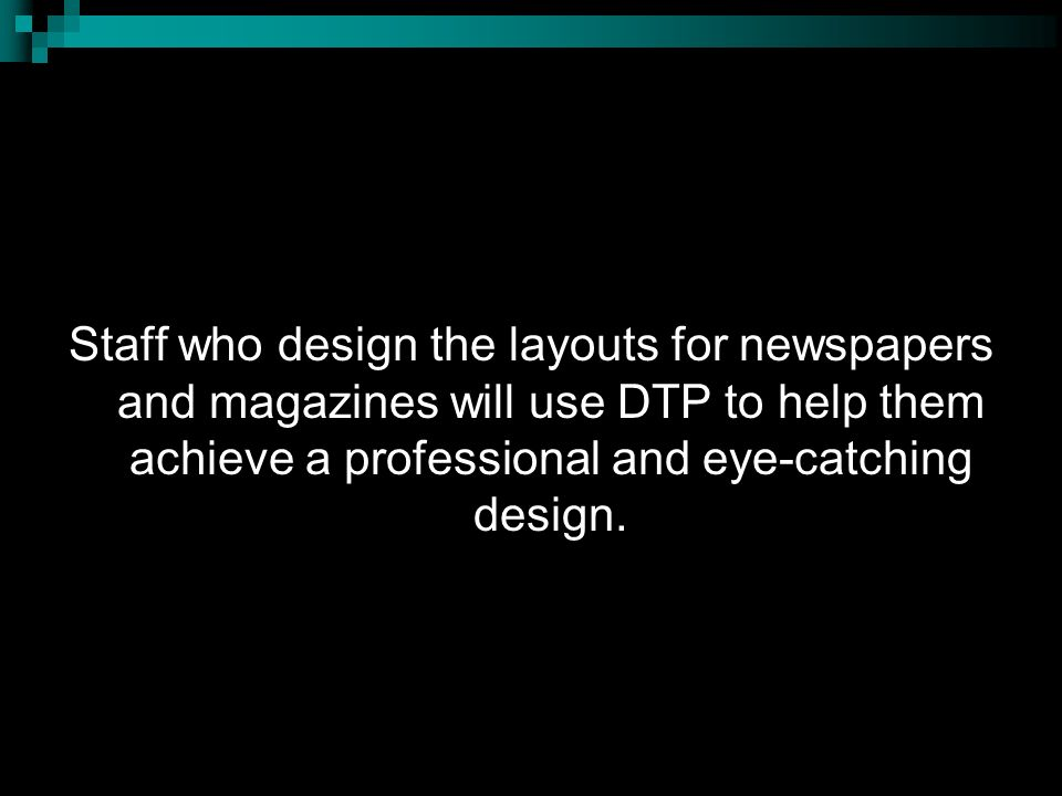 Staff who design the layouts for newspapers and magazines will use DTP to help them achieve a professional and eye-catching design.