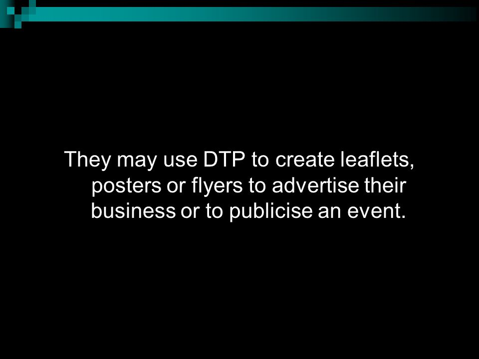 They may use DTP to create leaflets, posters or flyers to advertise their business or to publicise an event.