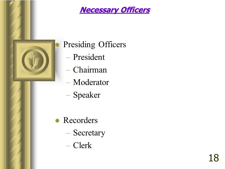 18 Presiding Officers President Chairman Moderator Speaker Recorders