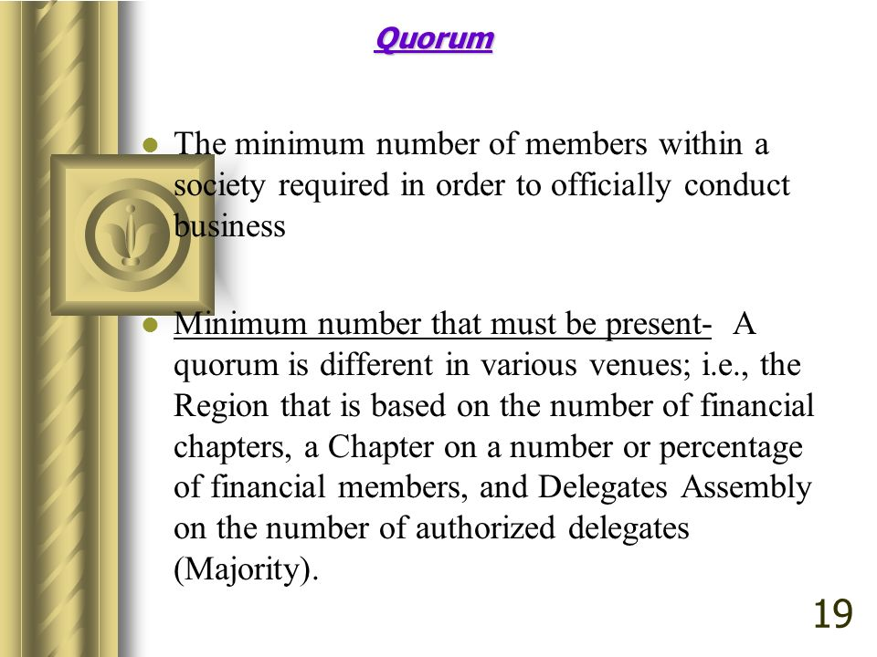 Quorum The minimum number of members within a society required in order to officially conduct business.