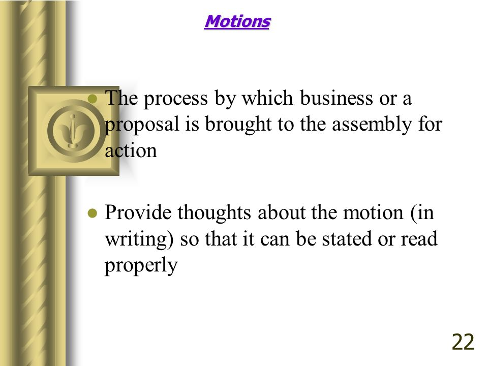 Motions The process by which business or a proposal is brought to the assembly for action.