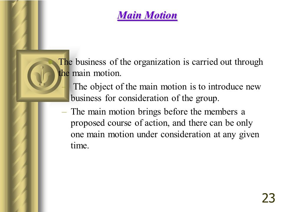 Main Motion The business of the organization is carried out through the main motion.