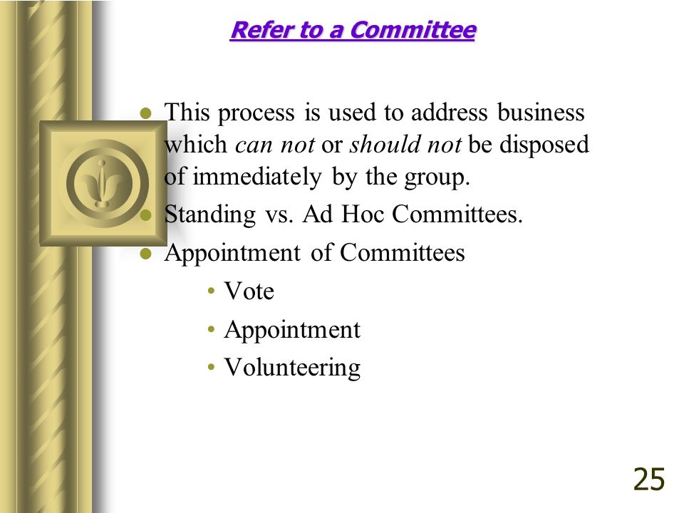 Refer to a Committee This process is used to address business which can not or should not be disposed of immediately by the group.