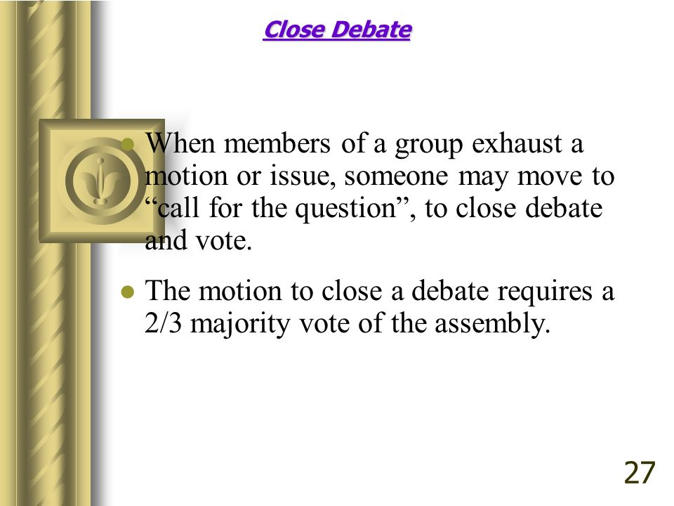 Close Debate When members of a group exhaust a motion or issue, someone may move to call for the question , to close debate and vote.