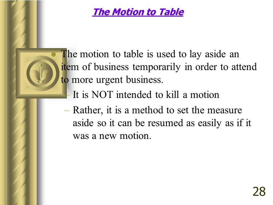 The Motion to Table The motion to table is used to lay aside an item of business temporarily in order to attend to more urgent business.