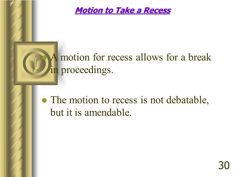 A motion for recess allows for a break in proceedings.