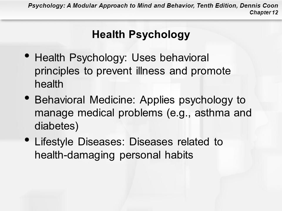 Health Psychology Health Psychology: Uses behavioral principles to prevent illness and promote health.