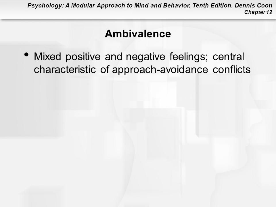 Ambivalence Mixed positive and negative feelings; central characteristic of approach-avoidance conflicts.
