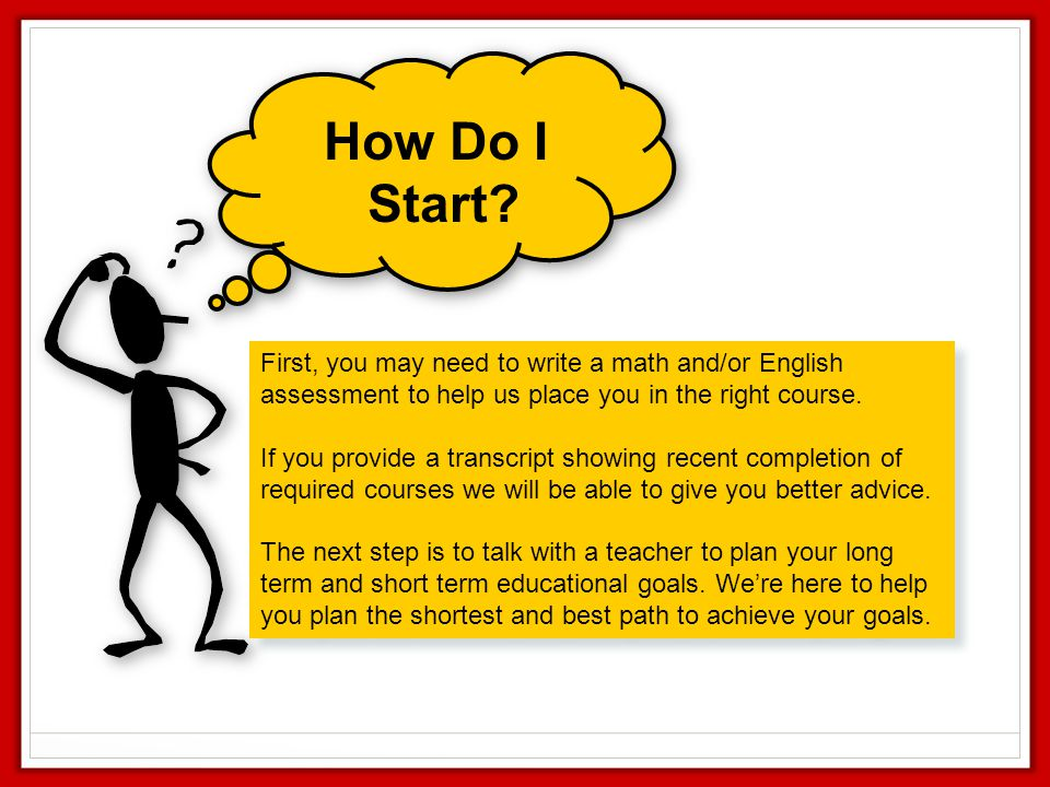How Do I Start First, you may need to write a math and/or English assessment to help us place you in the right course.