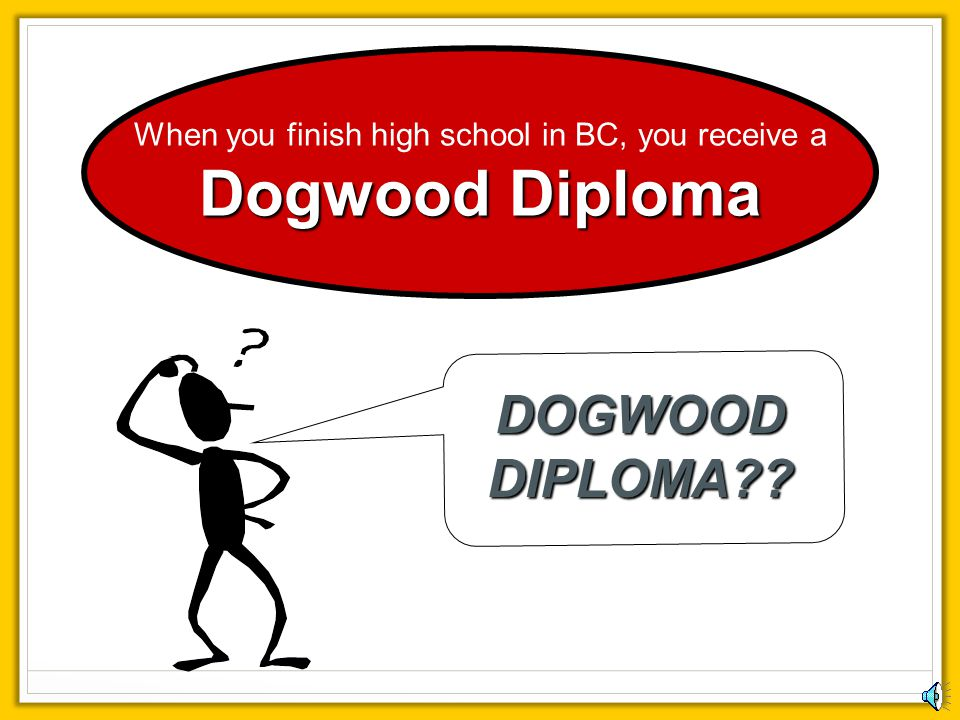 When you finish high school in BC, you receive a Dogwood Diploma