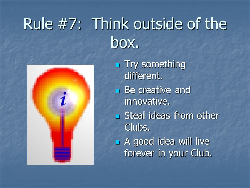 Rule #7: Think outside of the box.