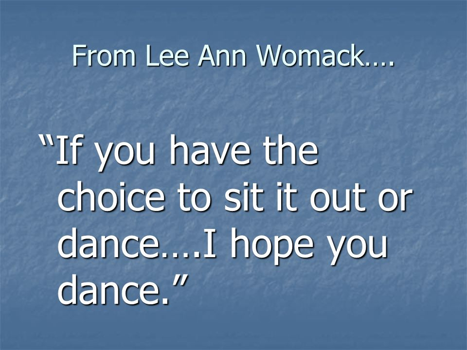 If you have the choice to sit it out or dance….I hope you dance.