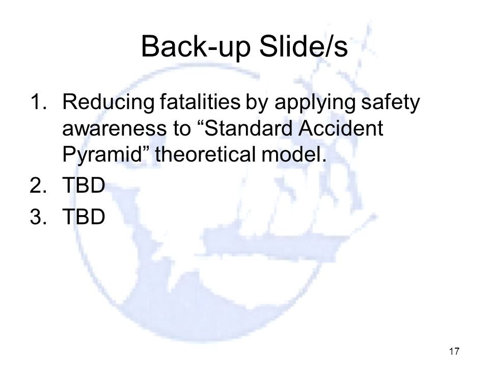 Back-up Slide/s Reducing fatalities by applying safety awareness to Standard Accident Pyramid theoretical model.