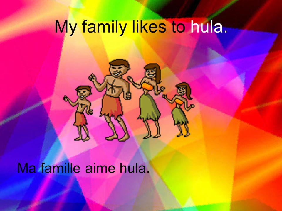 My family likes to hula. Ma famille aime hula.