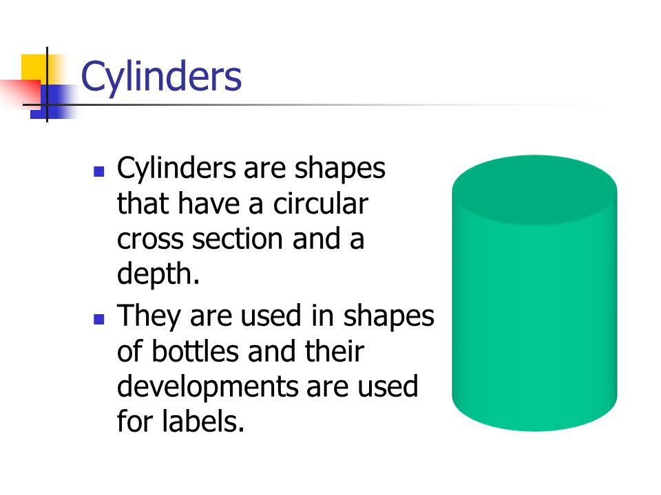 Cylinders Cylinders are shapes that have a circular cross section and a depth.