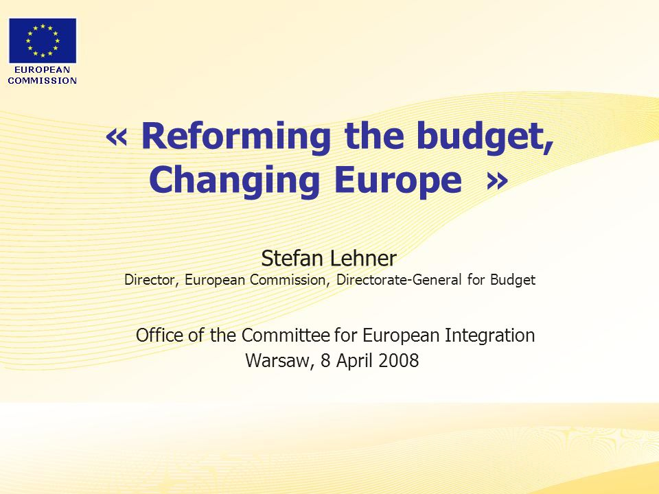 « Reforming the budget, Changing Europe » Stefan Lehner Director, European Commission, Directorate-General for Budget Office of the Committee for European Integration Warsaw, 8 April 2008