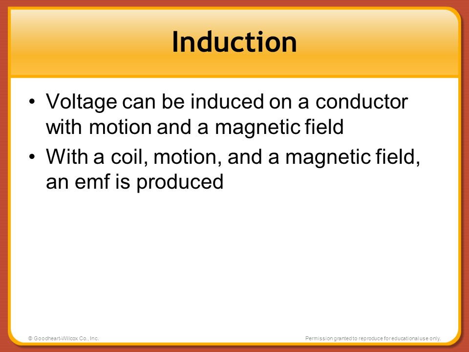 Induction Voltage can be induced on a conductor with motion and a magnetic field. With a coil, motion, and a magnetic field, an emf is produced.