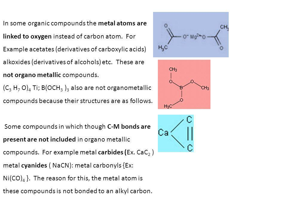 In some organic compounds the metal atoms are linked to oxygen instead of carbon atom. For Example acetates (derivatives of carboxylic acids) alkoxides (derivatives of alcohols) etc. These are not organo metallic compounds.