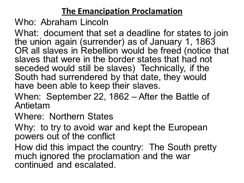 The Emancipation Proclamation Who: Abraham Lincoln What: document that set a deadline for states to join the union again (surrender) as of January 1, 1863 OR all slaves in Rebellion would be freed (notice that slaves that were in the border states that had not seceded would still be slaves) Technically, if the South had surrendered by that date, they would have been able to keep their slaves.