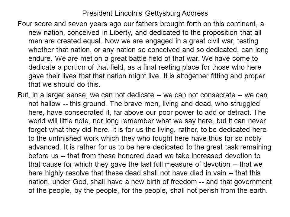President Lincoln's Gettysburg Address Four score and seven years ago our fathers brought forth on this continent, a new nation, conceived in Liberty, and dedicated to the proposition that all men are created equal.