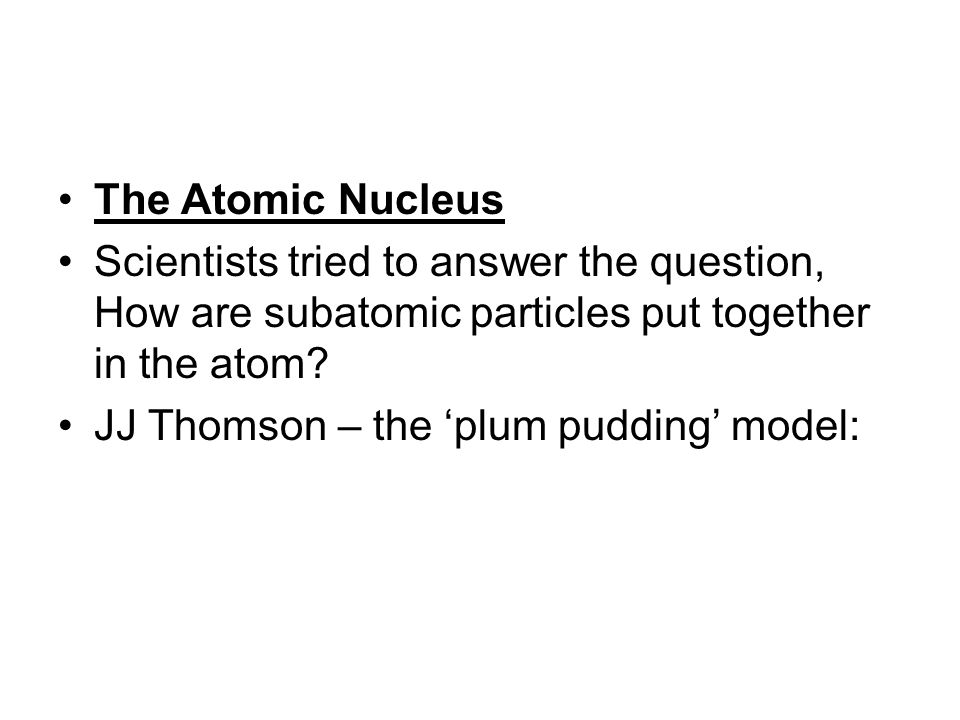 The Atomic Nucleus Scientists tried to answer the question, How are subatomic particles put together in the atom
