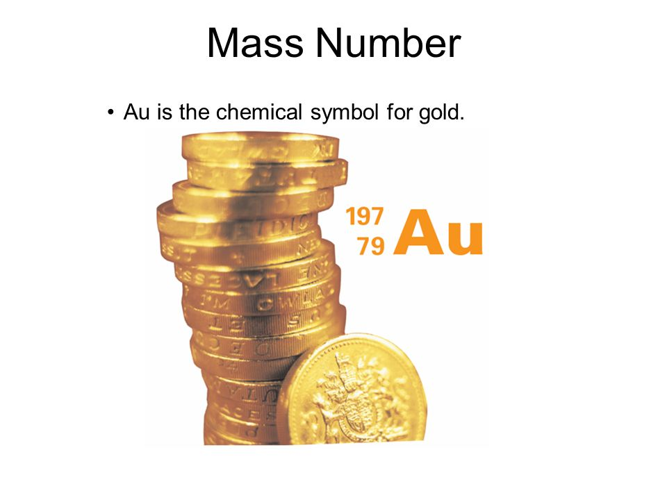 Mass Number 4.3 Au is the chemical symbol for gold.