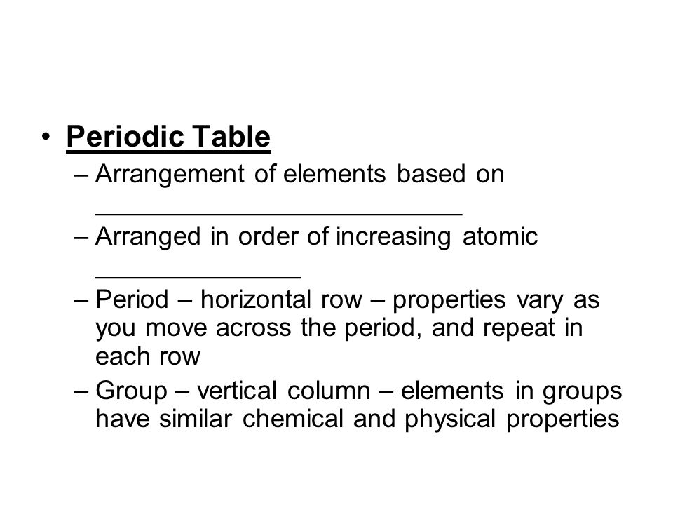 Periodic Table Arrangement of elements based on _________________________. Arranged in order of increasing atomic ______________.