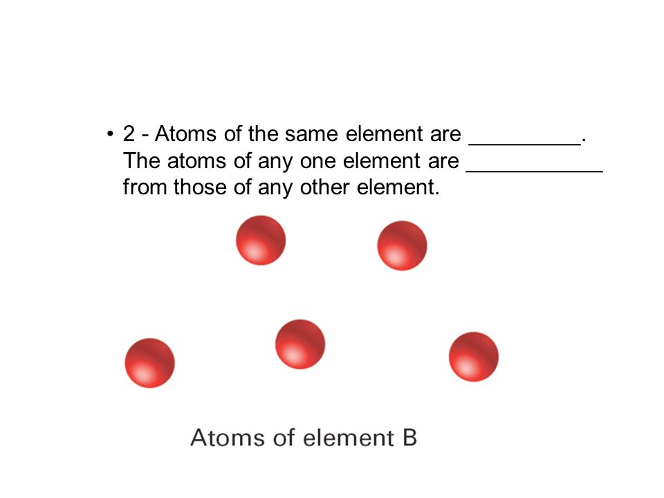4.1 2 - Atoms of the same element are _________. The atoms of any one element are ___________ from those of any other element.