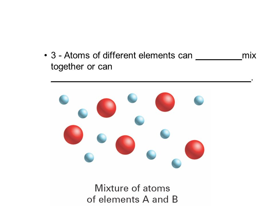 4.1 3 - Atoms of different elements can _________mix together or can _______________________________________.