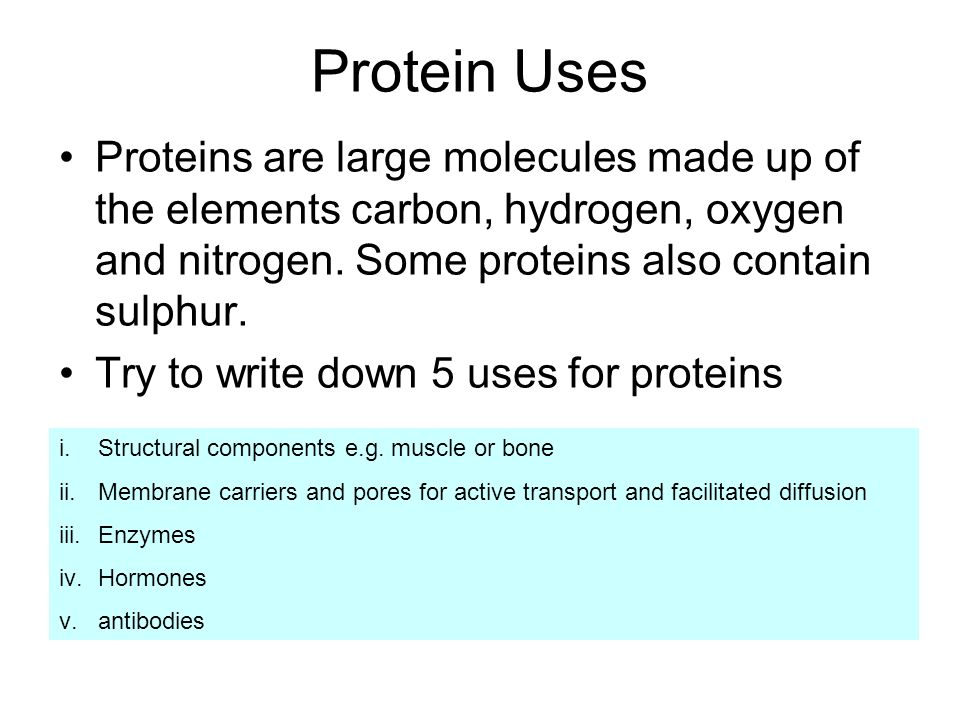 Protein Uses Proteins are large molecules made up of the elements carbon, hydrogen, oxygen and nitrogen. Some proteins also contain sulphur.