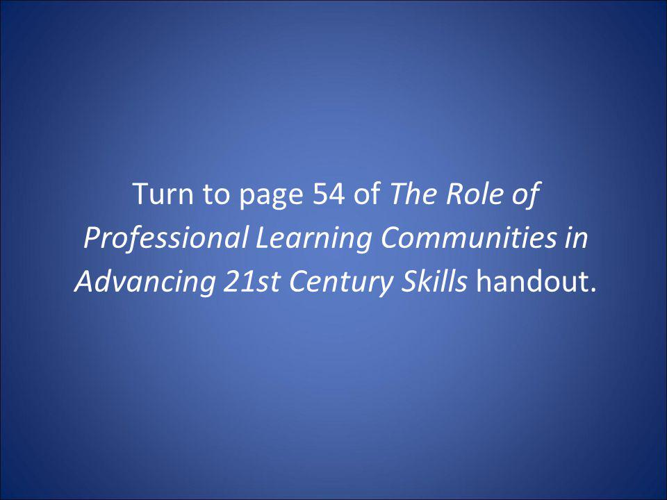 Turn to page 54 of The Role of Professional Learning Communities in Advancing 21st Century Skills handout.