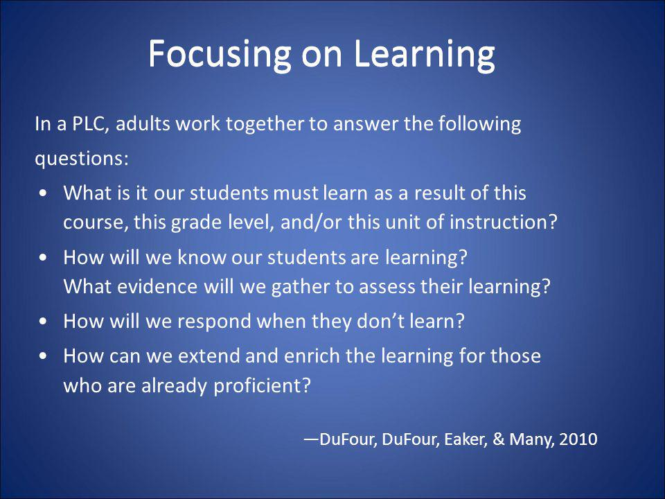 Focusing on Learning In a PLC, adults work together to answer the following. questions: