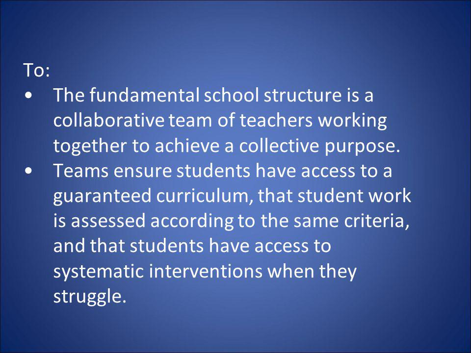 To: The fundamental school structure is a collaborative team of teachers working together to achieve a collective purpose.