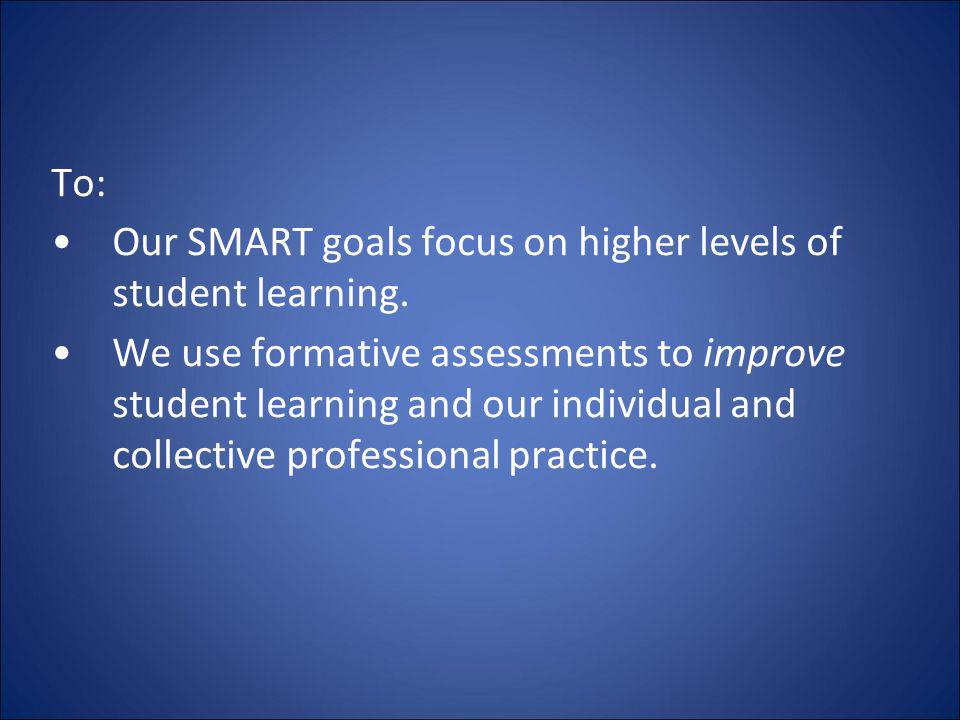 To: Our SMART goals focus on higher levels of student learning.
