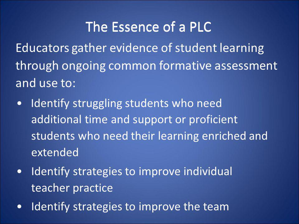 The Essence of a PLC Educators gather evidence of student learning through ongoing common formative assessment and use to: