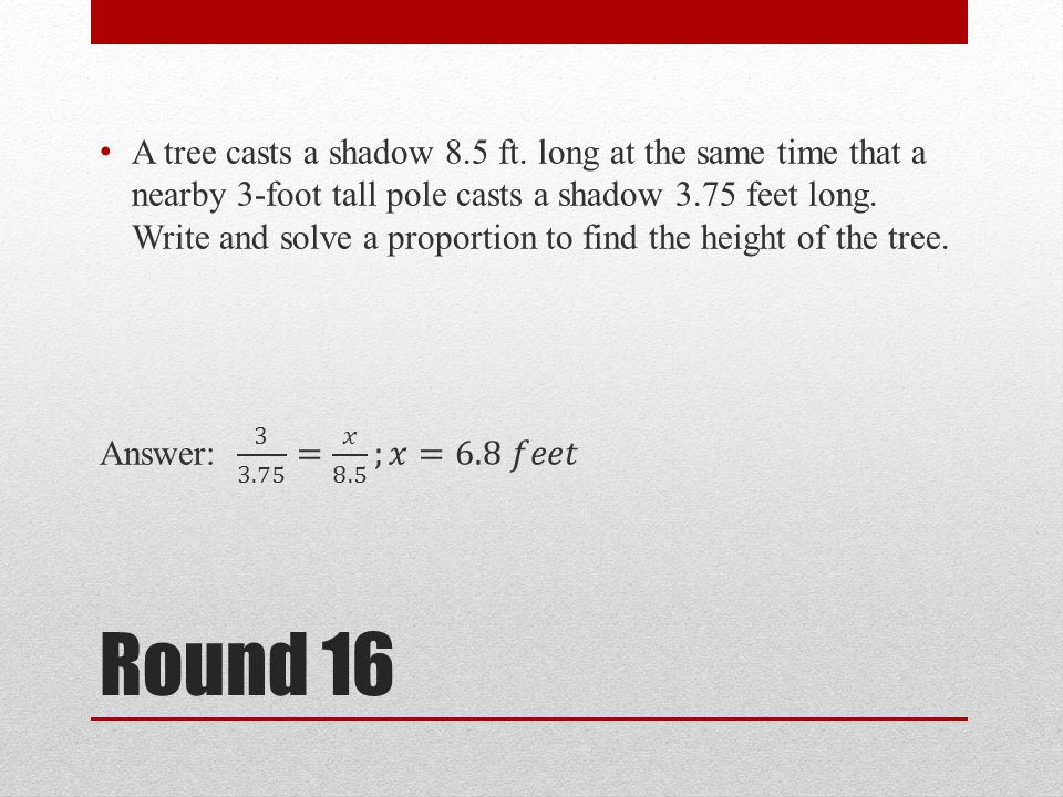 A tree casts a shadow 8.5 ft. long at the same time that a nearby 3-foot tall pole casts a shadow 3.75 feet long. Write and solve a proportion to find the height of the tree.
