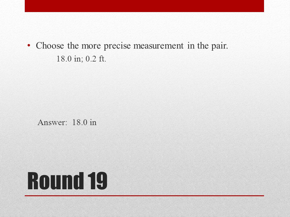 Round 19 Choose the more precise measurement in the pair.
