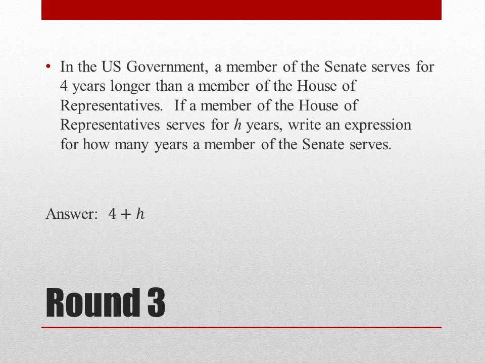 In the US Government, a member of the Senate serves for 4 years longer than a member of the House of Representatives. If a member of the House of Representatives serves for h years, write an expression for how many years a member of the Senate serves.