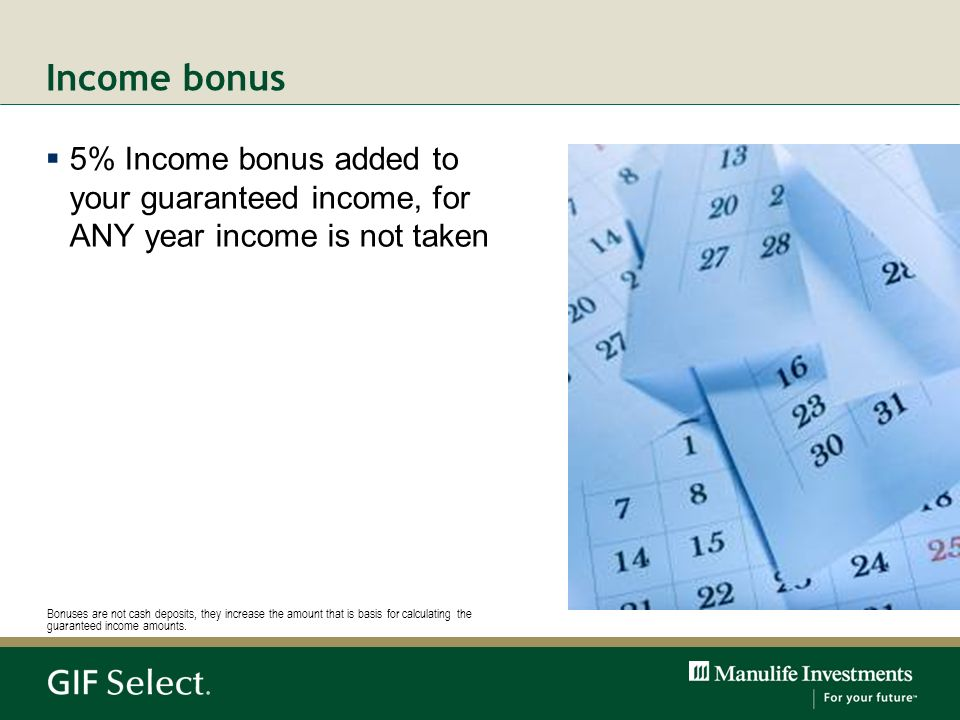 Income bonus5% Income bonus added to your guaranteed income, for ANY year income is not taken.