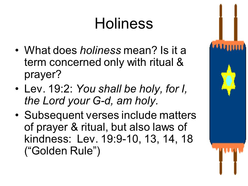 Holiness What does holiness mean Is it a term concerned only with ritual & prayer Lev. 19:2: You shall be holy, for I, the Lord your G-d, am holy.