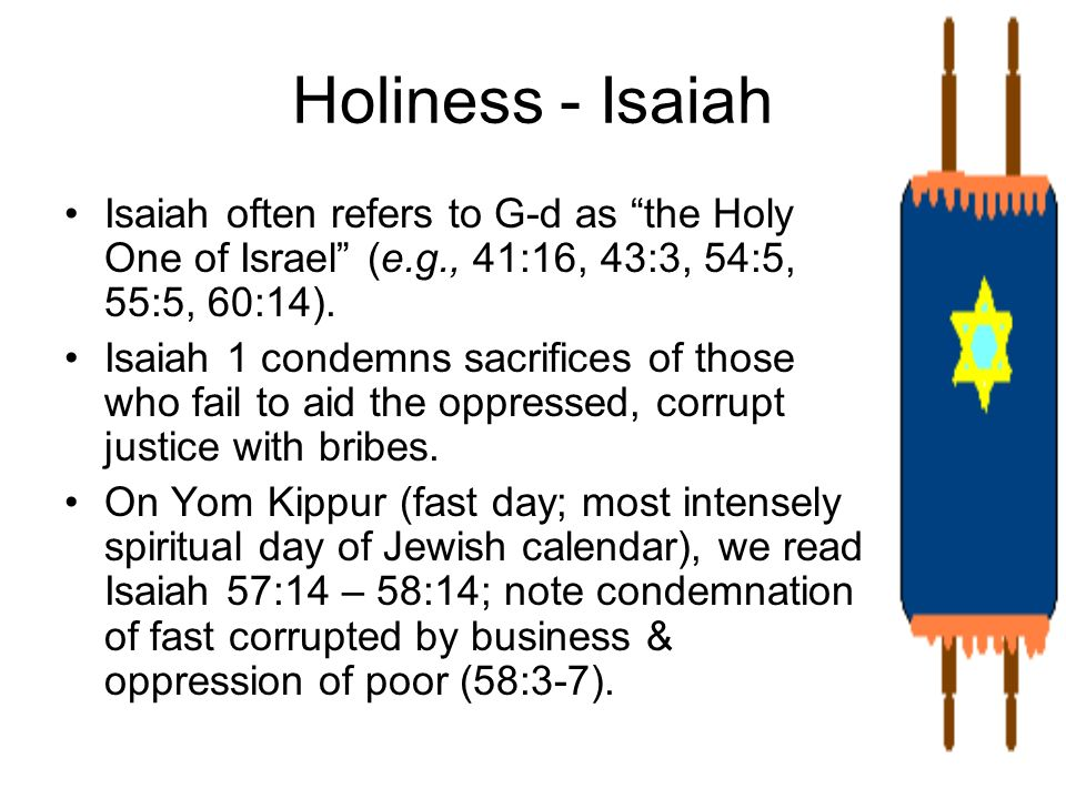 Holiness - IsaiahIsaiah often refers to G-d as the Holy One of Israel (e.g., 41:16, 43:3, 54:5, 55:5, 60:14).