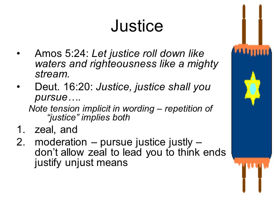 Justice Amos 5:24: Let justice roll down like waters and righteousness like a mighty stream. Deut. 16:20: Justice, justice shall you pursue….