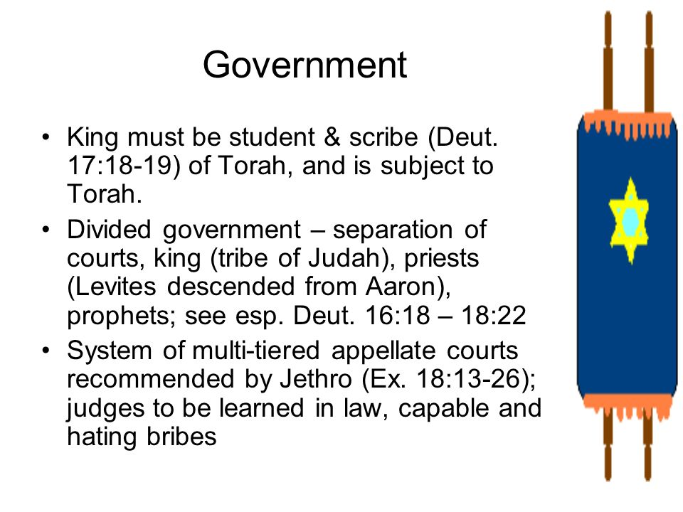 Government King must be student & scribe (Deut. 17:18-19) of Torah, and is subject to Torah.