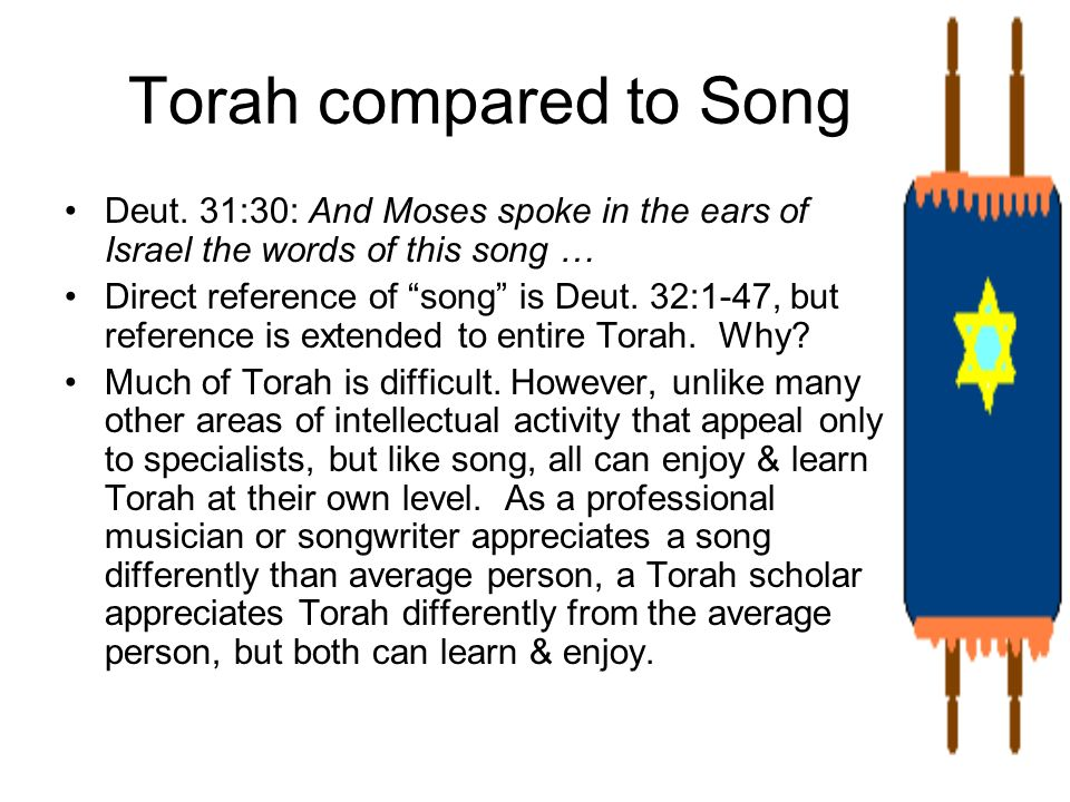 Torah compared to Song Deut. 31:30: And Moses spoke in the ears of Israel the words of this song …