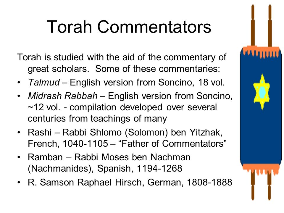 Torah Commentators Torah is studied with the aid of the commentary of great scholars. Some of these commentaries: