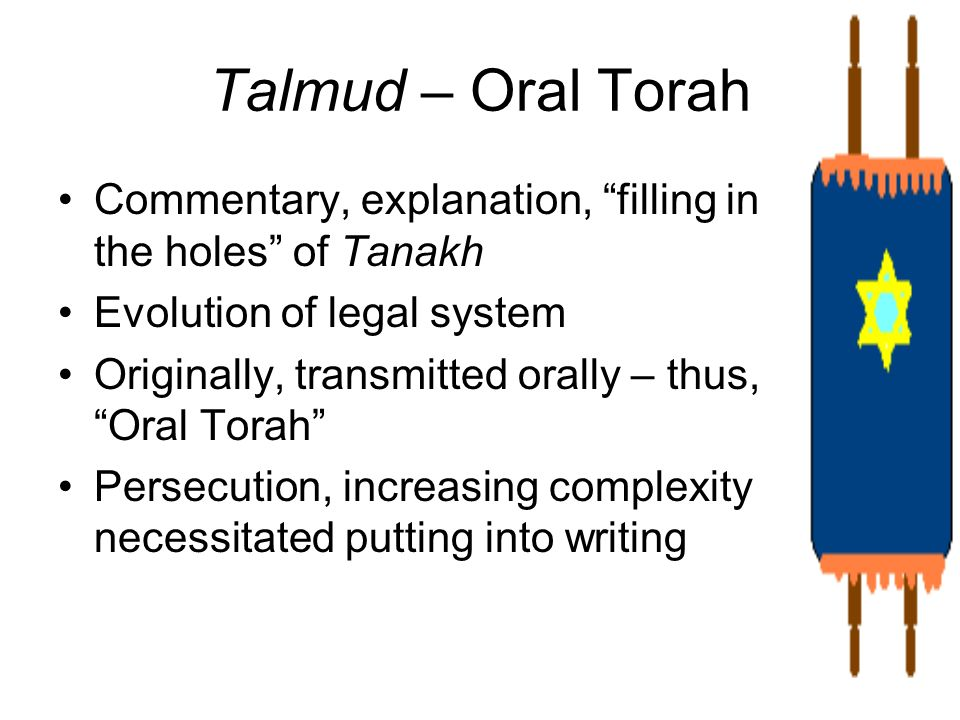 Talmud – Oral TorahCommentary, explanation, filling in the holes of Tanakh. Evolution of legal system.