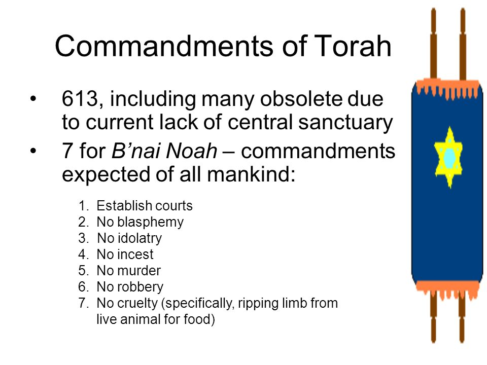 Commandments of Torah613, including many obsolete due to current lack of central sanctuary. 7 for B'nai Noah – commandments expected of all mankind: